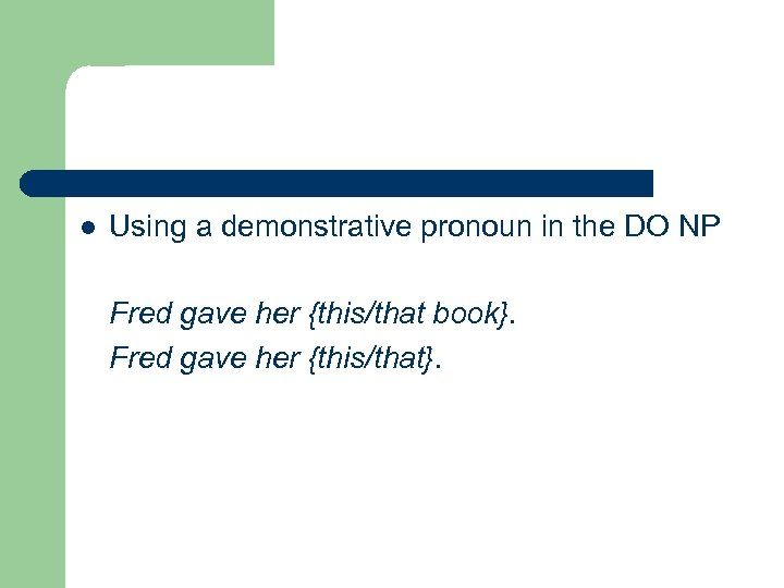 l Using a demonstrative pronoun in the DO NP Fred gave her {this/that book}.