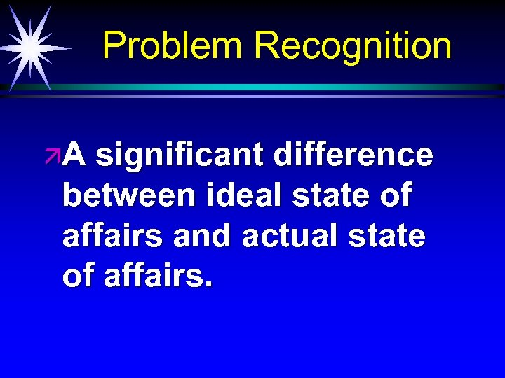 Problem Recognition äA significant difference between ideal state of affairs and actual state of