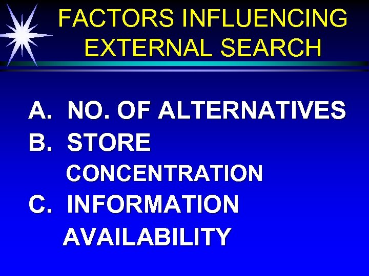 FACTORS INFLUENCING EXTERNAL SEARCH A. B. NO. OF ALTERNATIVES STORE CONCENTRATION C. INFORMATION AVAILABILITY