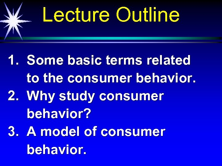 Lecture Outline 1. Some basic terms related to the consumer behavior. 2. Why study