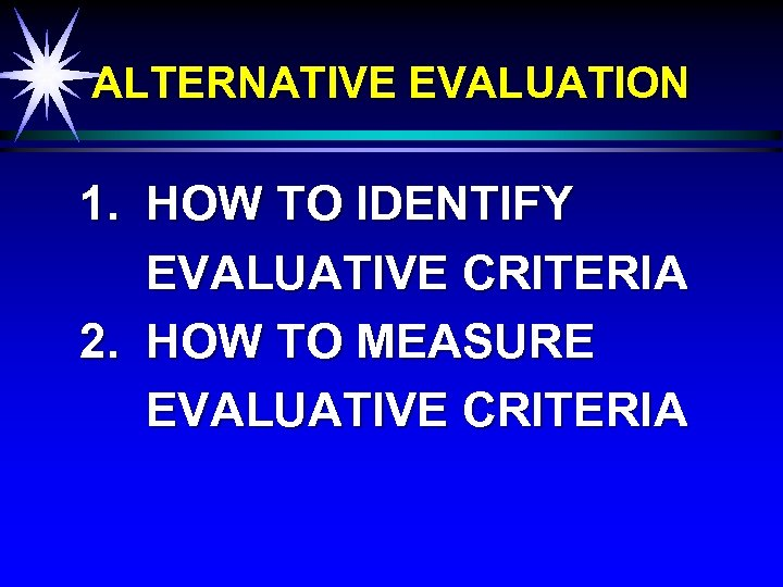 ALTERNATIVE EVALUATION 1. HOW TO IDENTIFY EVALUATIVE CRITERIA 2. HOW TO MEASURE EVALUATIVE CRITERIA
