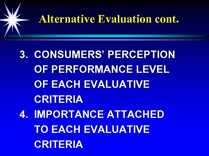 Alternative Evaluation cont. 3. CONSUMERS' PERCEPTION OF PERFORMANCE LEVEL OF EACH EVALUATIVE CRITERIA 4.