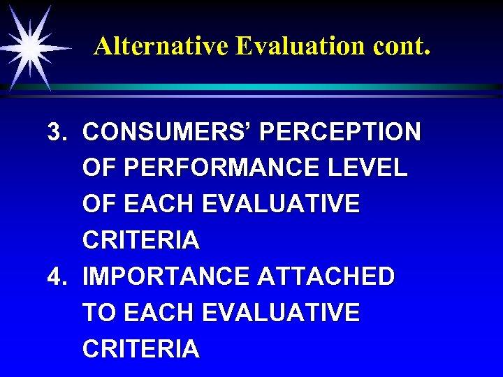Alternative Evaluation cont. 3. CONSUMERS' PERCEPTION OF PERFORMANCE LEVEL OF EACH EVALUATIVE CRITERIA 4.