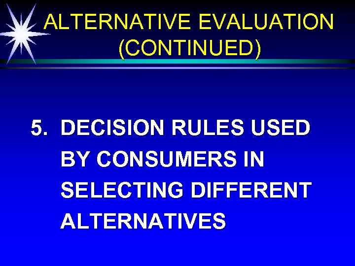 ALTERNATIVE EVALUATION (CONTINUED) 5. DECISION RULES USED BY CONSUMERS IN SELECTING DIFFERENT ALTERNATIVES