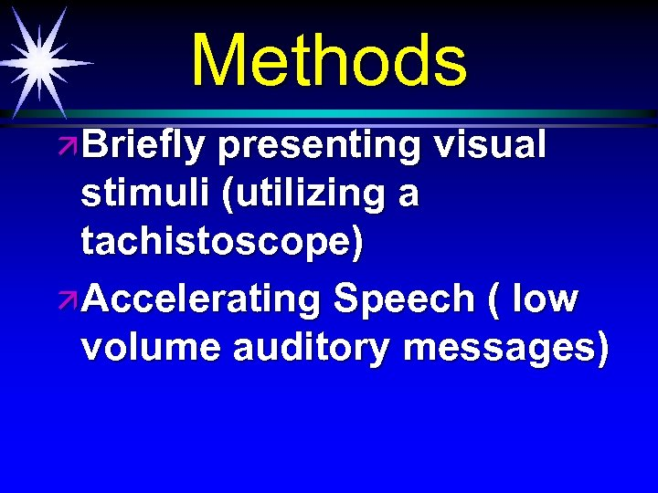 Methods ä Briefly presenting visual stimuli (utilizing a tachistoscope) ä Accelerating Speech ( low