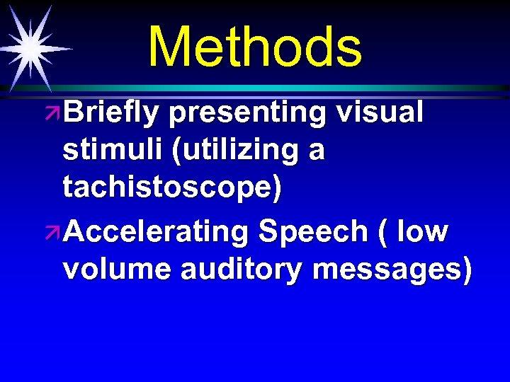 Methods ä Briefly presenting visual stimuli (utilizing a tachistoscope) ä Accelerating Speech ( low