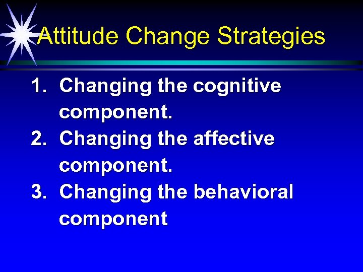 Attitude Change Strategies 1. Changing the cognitive component. 2. Changing the affective component. 3.
