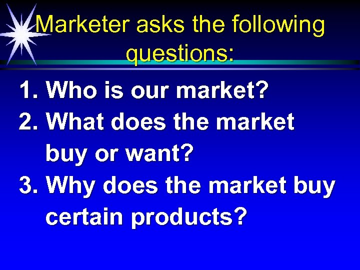 Marketer asks the following questions: 1. Who is our market? 2. What does the