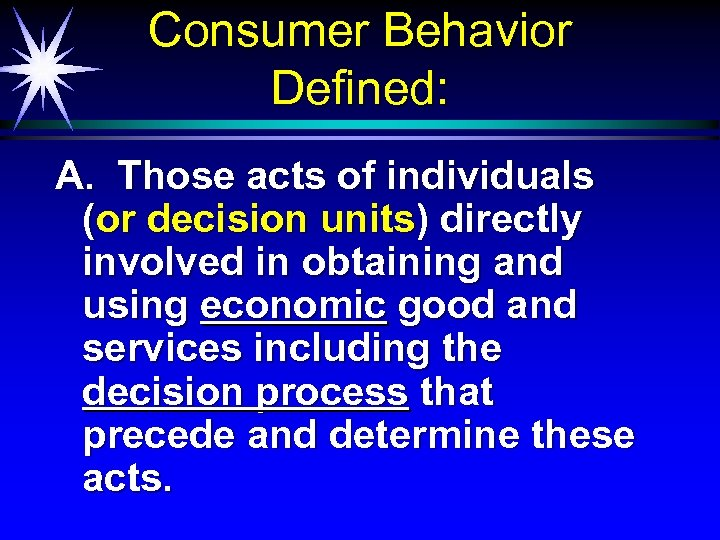Consumer Behavior Defined: A. Those acts of individuals (or decision units) directly involved in