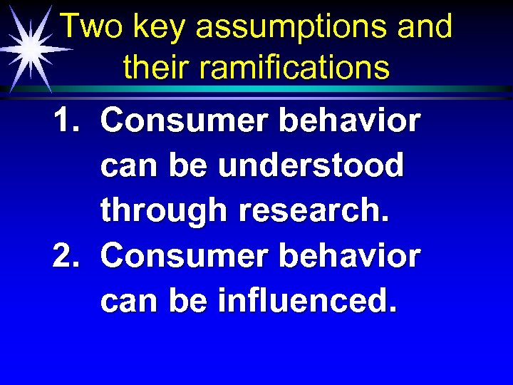 Two key assumptions and their ramifications 1. Consumer behavior can be understood through research.