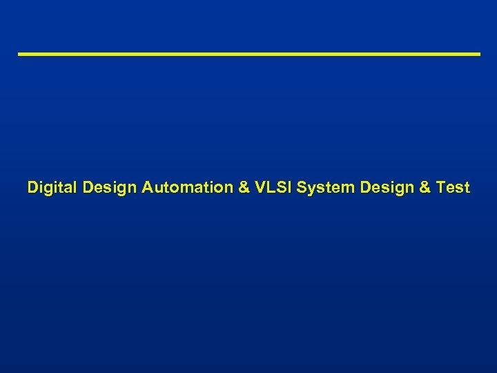 Digital Design Automation & VLSI System Design & Test