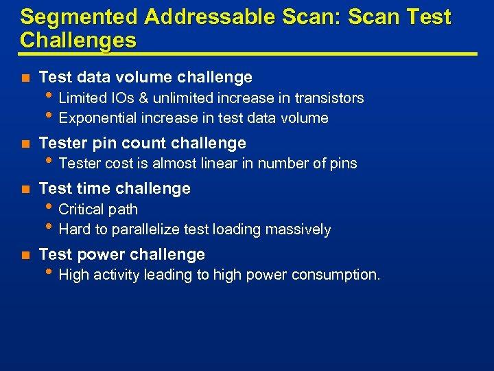 Segmented Addressable Scan: Scan Test Challenges n Test data volume challenge n Tester pin
