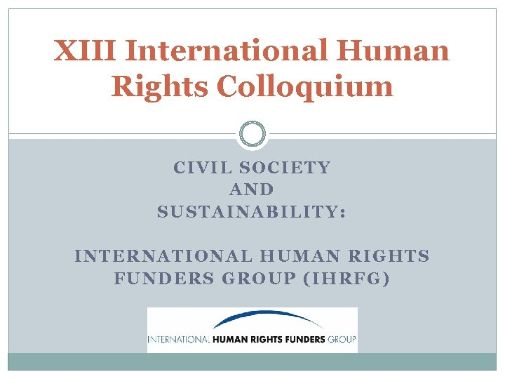 XIII International Human Rights Colloquium CIVIL SOCIETY AND SUSTAINABILITY: INTERNATIONAL HUMAN RIGHTS FUNDERS GROUP