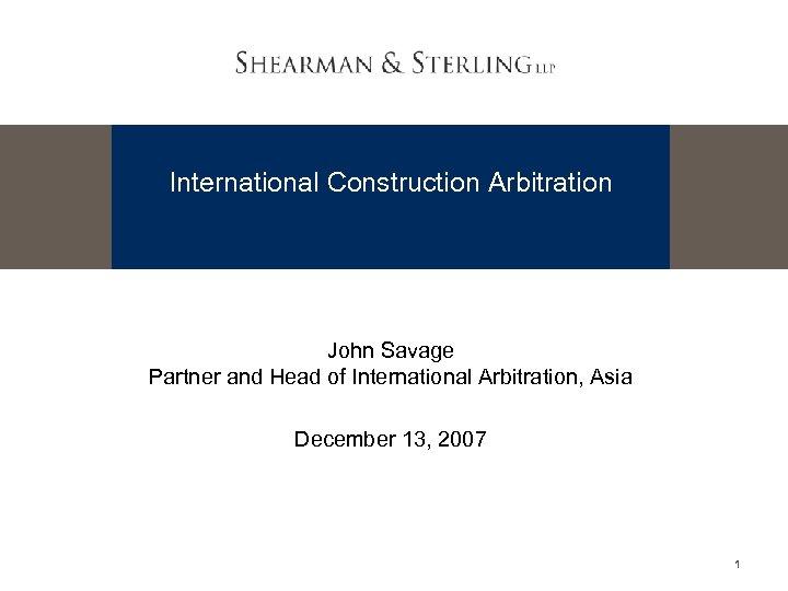 International Construction Arbitration John Savage Partner and Head of International Arbitration, Asia December 13,