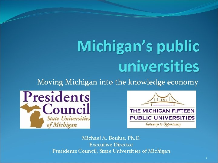 Michigan's public universities Moving Michigan into the knowledge economy Michael A. Boulus, Ph. D.