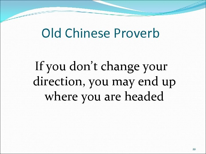 Old Chinese Proverb If you don't change your direction, you may end up where