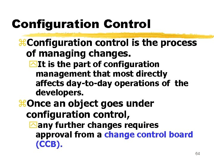 Configuration Control z. Configuration control is the process of managing changes. y. It is