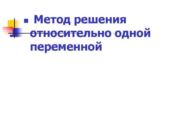 n Метод решения относительно одной переменной