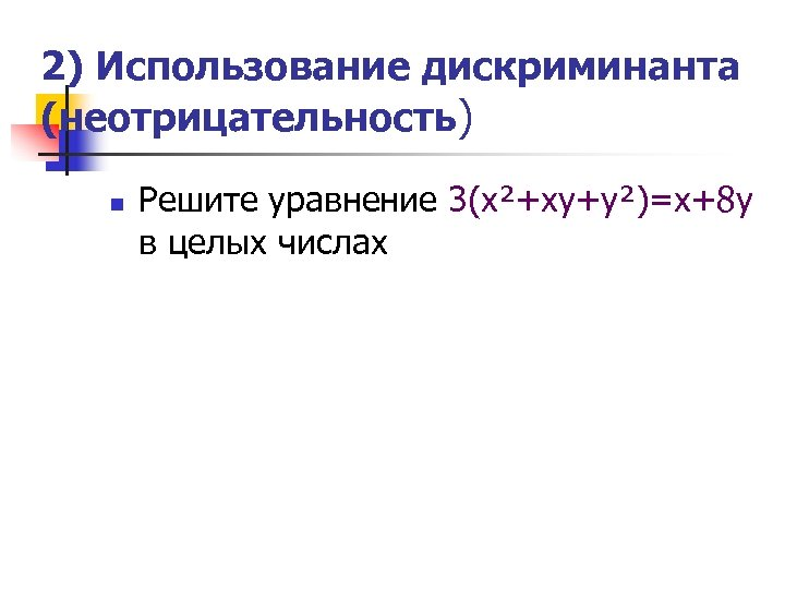2) Использование дискриминанта (неотрицательность) n Решите уравнение 3(х²+ху+у²)=х+8 у в целых числах