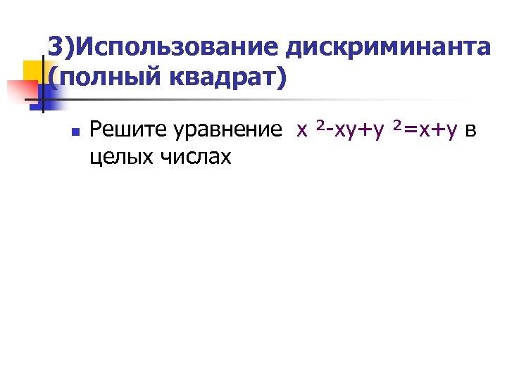 3)Использование дискриминанта (полный квадрат) n Решите уравнение х ²-ху+у ²=х+у в целых числах