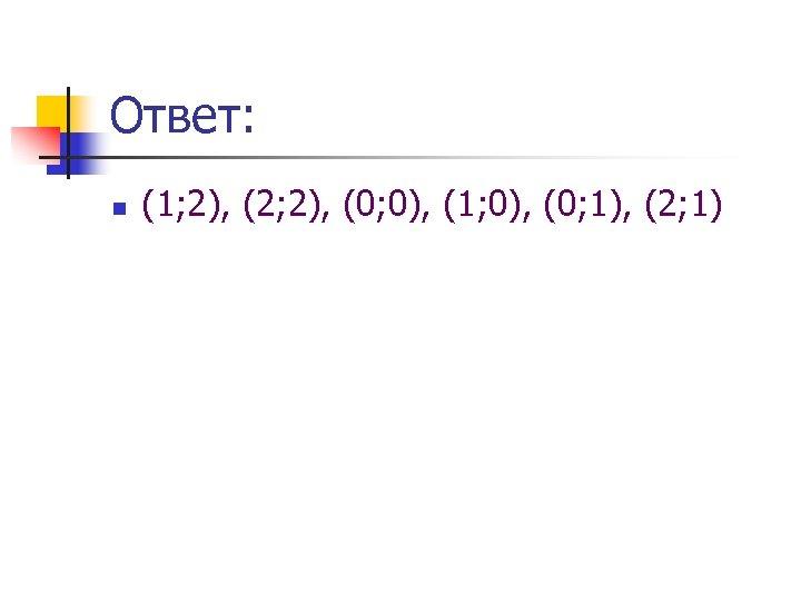 Ответ: n (1; 2), (2; 2), (0; 0), (1; 0), (0; 1), (2; 1)