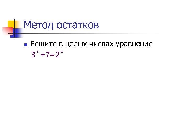 Метод остатков n Решите в целых числах уравнение 3 +7=2