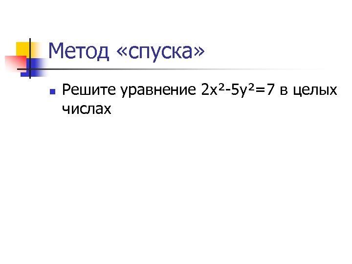 Метод «спуска» n Решите уравнение 2 х²-5 у²=7 в целых числах