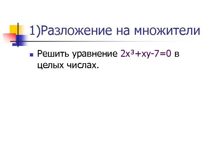 1)Разложение на множители n Решить уравнение 2 х³+ху-7=0 в целых числах.