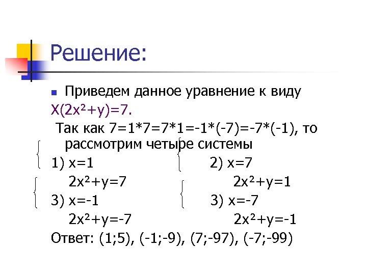Решение: Приведем данное уравнение к виду Х(2 х²+у)=7. Так как 7=1*7=7*1=-1*(-7)=-7*(-1), то рассмотрим четыре