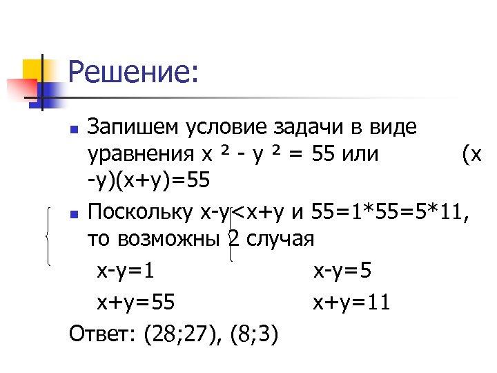 Решение: Запишем условие задачи в виде уравнения х ² - у ² = 55