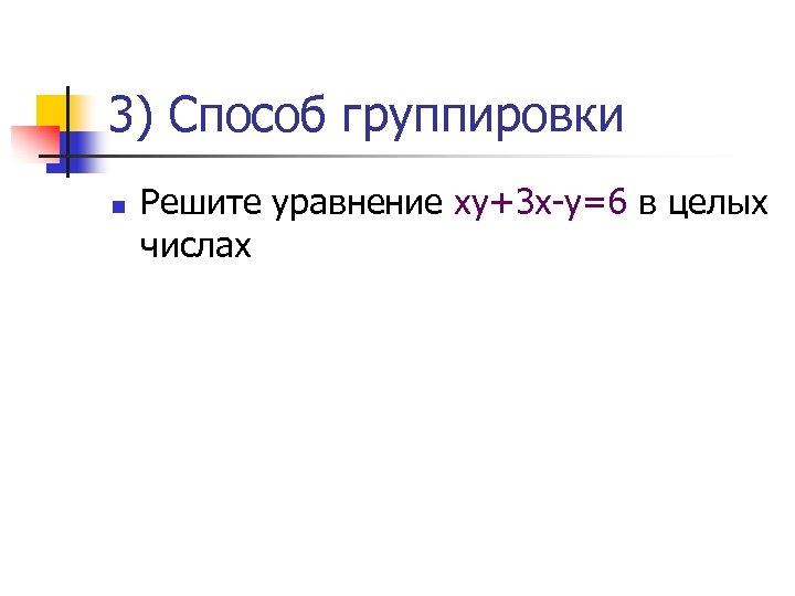 3) Способ группировки n Решите уравнение ху+3 х-у=6 в целых числах
