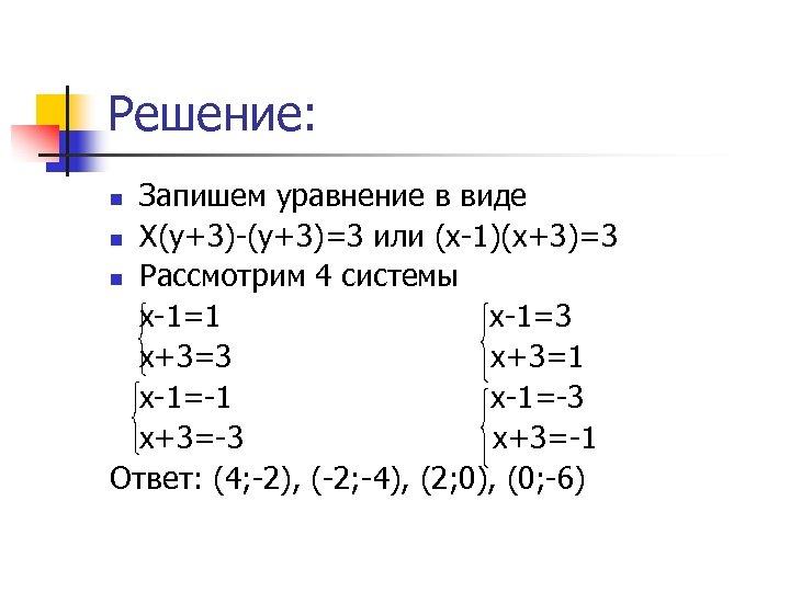 Решение: Запишем уравнение в виде n Х(у+3)-(у+3)=3 или (х-1)(х+3)=3 n Рассмотрим 4 системы х-1=1