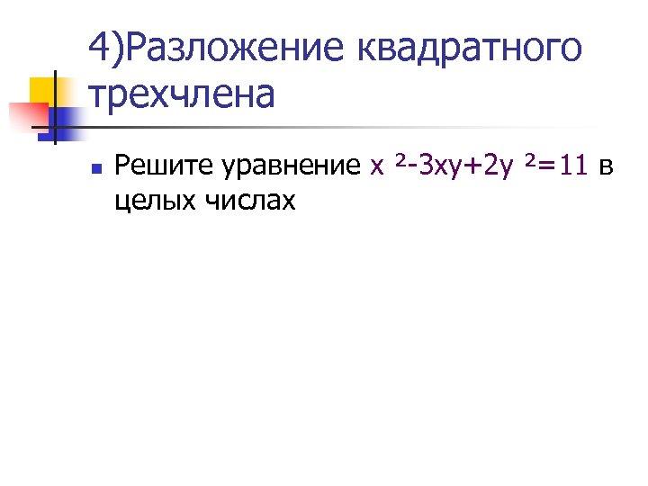 4)Разложение квадратного трехчлена n Решите уравнение х ²-3 ху+2 у ²=11 в целых числах