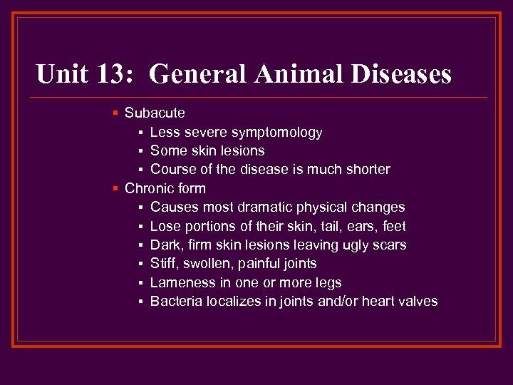Unit 13: General Animal Diseases § Subacute § Less severe symptomology § Some skin