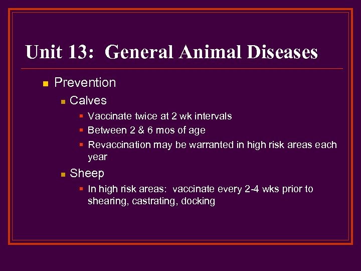 Unit 13: General Animal Diseases n Prevention n Calves § Vaccinate twice at 2
