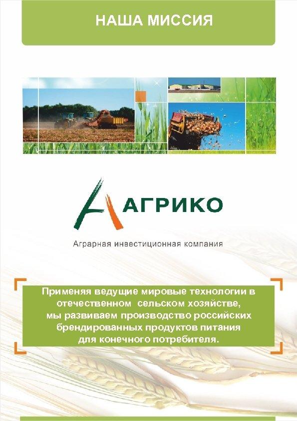 НАША МИССИЯ Применяя ведущие мировые технологии в отечественном сельском хозяйстве, мы развиваем производство российских