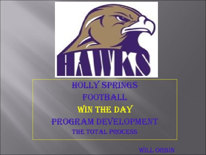 HOLLY SPRINGS FOOTBALL WIN THE DAY PROGRAM DEVELOPMENT THE TOTAL PROCESS WILL ORBIN