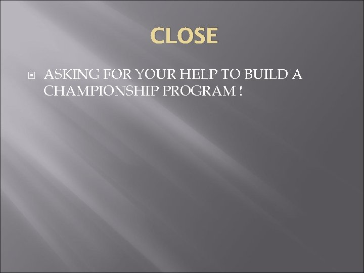 CLOSE ASKING FOR YOUR HELP TO BUILD A CHAMPIONSHIP PROGRAM !