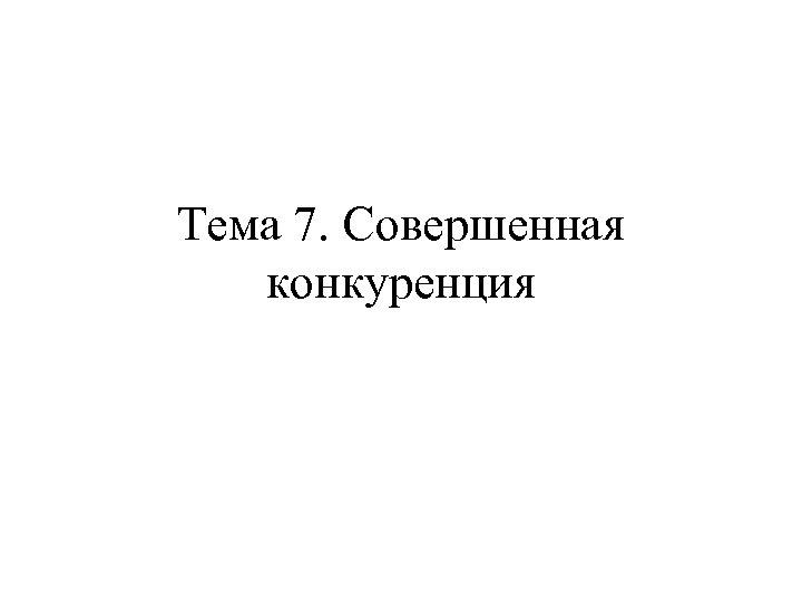 Тема 7. Совершенная конкуренция