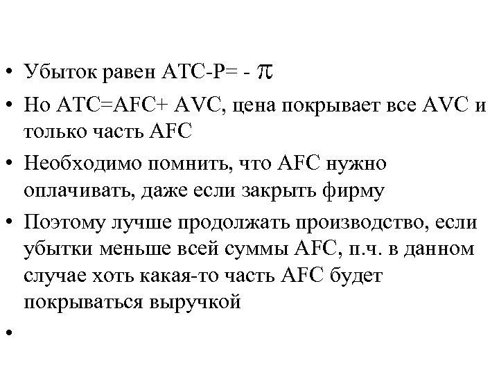 • Убыток равен ATC-P= - • Но ATC=AFC+ AVC, цена покрывает все AVC
