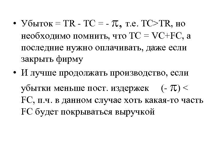 • Убыток = TR - TC = - , т. е. TC>TR, но