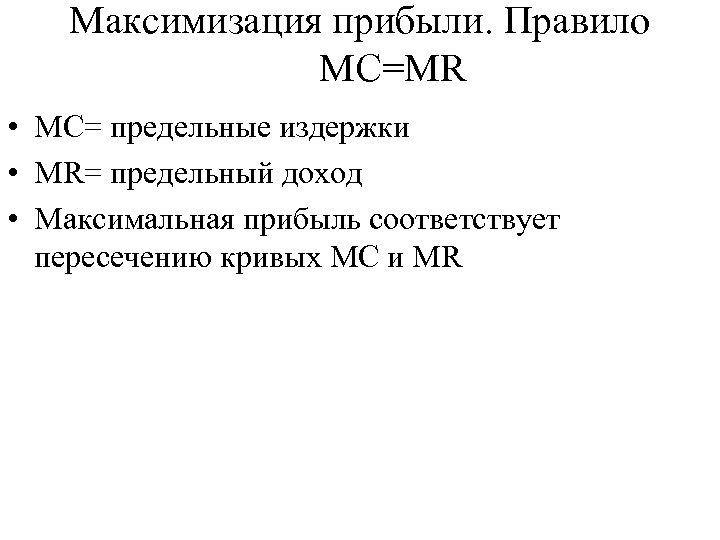 Максимизация прибыли. Правило MC=MR • MC= предельные издержки • MR= предельный доход • Максимальная