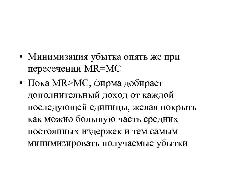 • Минимизация убытка опять же при пересечении MR=MC • Пока MR>MC, фирма добирает