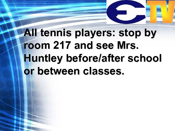 All tennis players: stop by room 217 and see Mrs. Huntley before/after school or