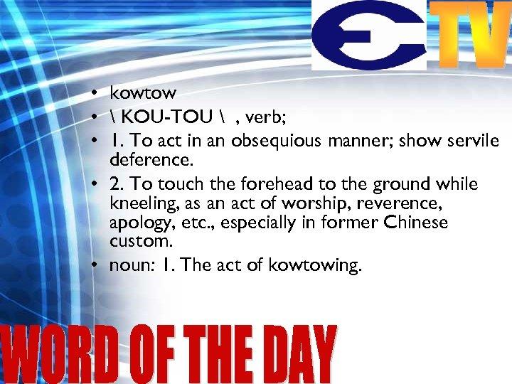 • kowtow •  KOU-TOU  , verb; • 1. To act in