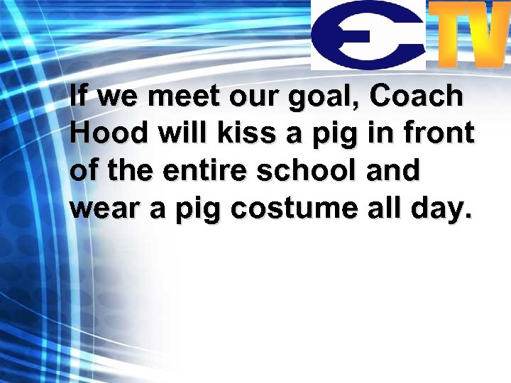If we meet our goal, Coach Hood will kiss a pig in front of