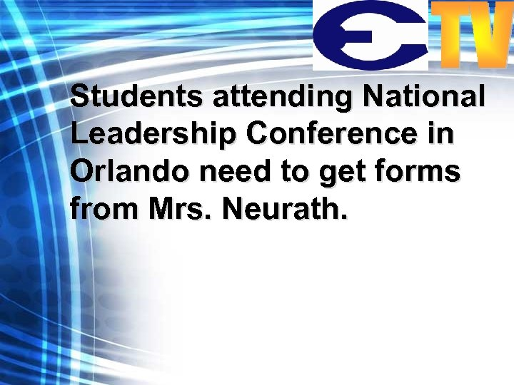 Students attending National Leadership Conference in Orlando need to get forms from Mrs. Neurath.
