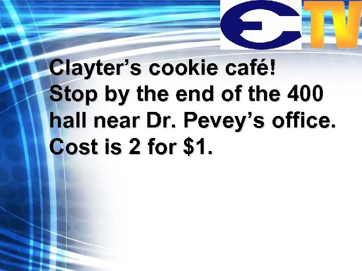 Clayter's cookie café! Stop by the end of the 400 hall near Dr. Pevey's
