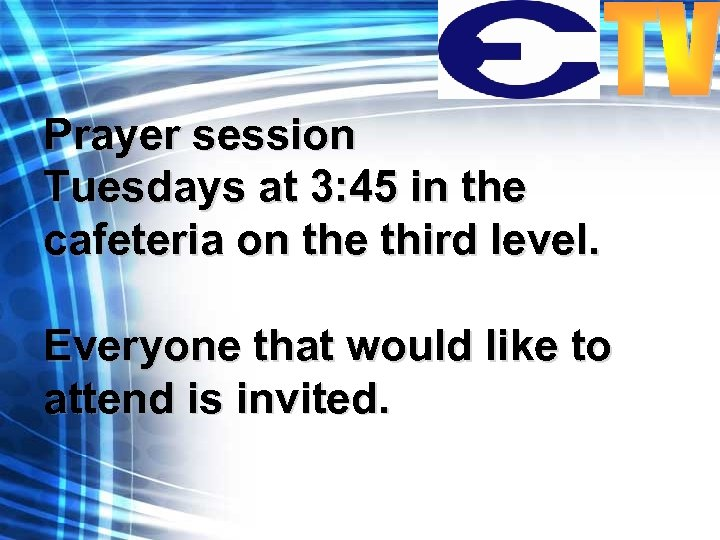 Prayer session Tuesdays at 3: 45 in the cafeteria on the third level. Everyone