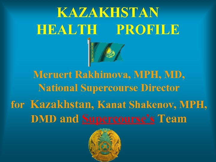 KAZAKHSTAN HEALTH PROFILE Meruert Rakhimova, MPH, MD, National Supercourse Director for Kazakhstan, Kanat Shakenov,